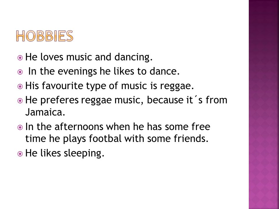  He loves music and dancing.  In the evenings he likes to dance.  His favourite type of music is reggae.  He preferes reggae music, because it´s f