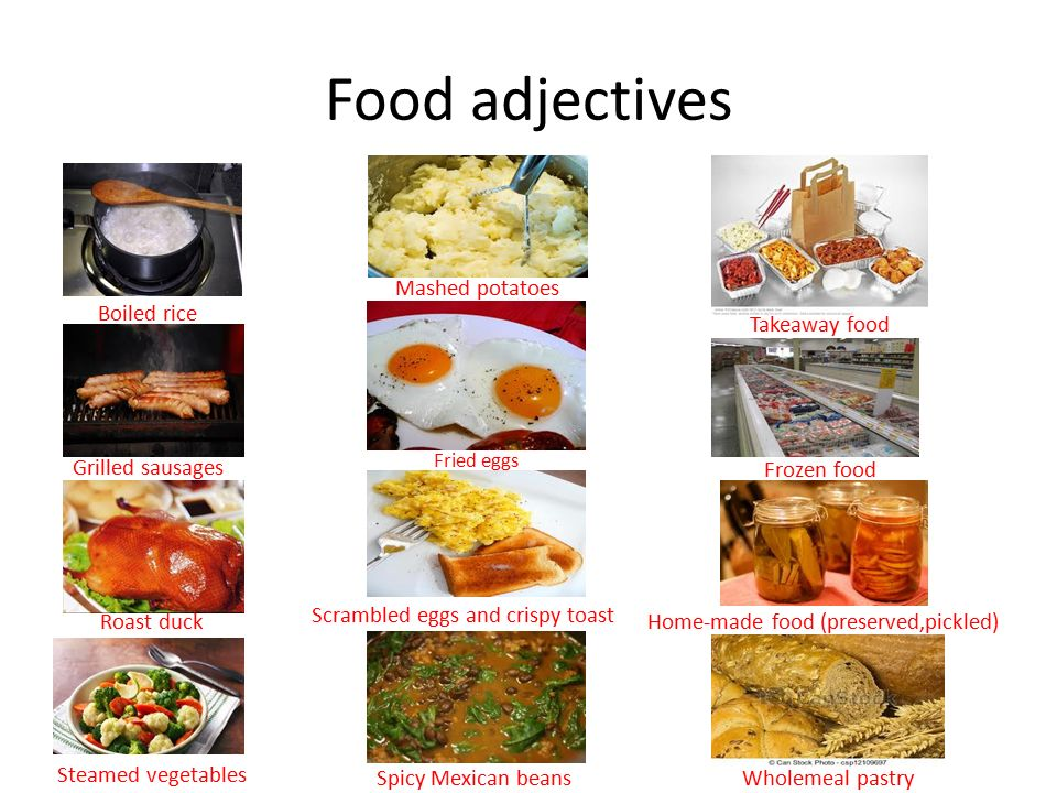 Food adjectives Boiled rice Grilled sausages Roast duck Mashed potatoes Fried eggs Scrambled eggs and crispy toast Steamed vegetables Spicy Mexican beans Takeaway food Frozen food Home-made food (preserved,pickled) Wholemeal pastry