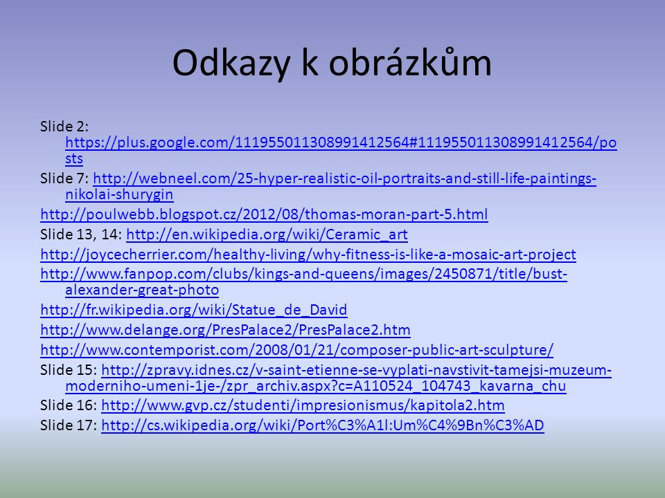 Odkazy k obrázkům Slide 2: https://plus.google.com/111955011308991412564#111955011308991412564/po sts https://plus.google.com/111955011308991412564#111955011308991412564/po sts Slide 7: http://webneel.com/25-hyper-realistic-oil-portraits-and-still-life-paintings- nikolai-shuryginhttp://webneel.com/25-hyper-realistic-oil-portraits-and-still-life-paintings- nikolai-shurygin http://poulwebb.blogspot.cz/2012/08/thomas-moran-part-5.html Slide 13, 14: http://en.wikipedia.org/wiki/Ceramic_arthttp://en.wikipedia.org/wiki/Ceramic_art http://joycecherrier.com/healthy-living/why-fitness-is-like-a-mosaic-art-project http://www.fanpop.com/clubs/kings-and-queens/images/2450871/title/bust- alexander-great-photo http://fr.wikipedia.org/wiki/Statue_de_David http://www.delange.org/PresPalace2/PresPalace2.htm http://www.contemporist.com/2008/01/21/composer-public-art-sculpture/ Slide 15: http://zpravy.idnes.cz/v-saint-etienne-se-vyplati-navstivit-tamejsi-muzeum- moderniho-umeni-1je-/zpr_archiv.aspx c=A110524_104743_kavarna_chuhttp://zpravy.idnes.cz/v-saint-etienne-se-vyplati-navstivit-tamejsi-muzeum- moderniho-umeni-1je-/zpr_archiv.aspx c=A110524_104743_kavarna_chu Slide 16: http://www.gvp.cz/studenti/impresionismus/kapitola2.htmhttp://www.gvp.cz/studenti/impresionismus/kapitola2.htm Slide 17: http://cs.wikipedia.org/wiki/Port%C3%A1l:Um%C4%9Bn%C3%ADhttp://cs.wikipedia.org/wiki/Port%C3%A1l:Um%C4%9Bn%C3%AD