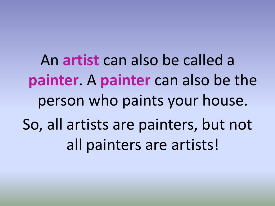 An artist can also be called a painter. A painter can also be the person who paints your house.