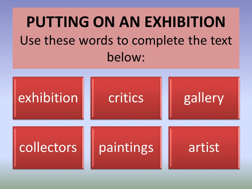 exhibitioncriticsgallery collectorspaintingsartist PUTTING ON AN EXHIBITION Use these words to complete the text below: