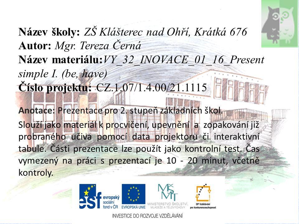 Název školy: ZŠ Klášterec nad Ohří, Krátká 676 Autor: Mgr. Tereza Černá Název materiálu:VY_32_INOVACE_01_16_Present simple I. (be, have) Číslo projekt
