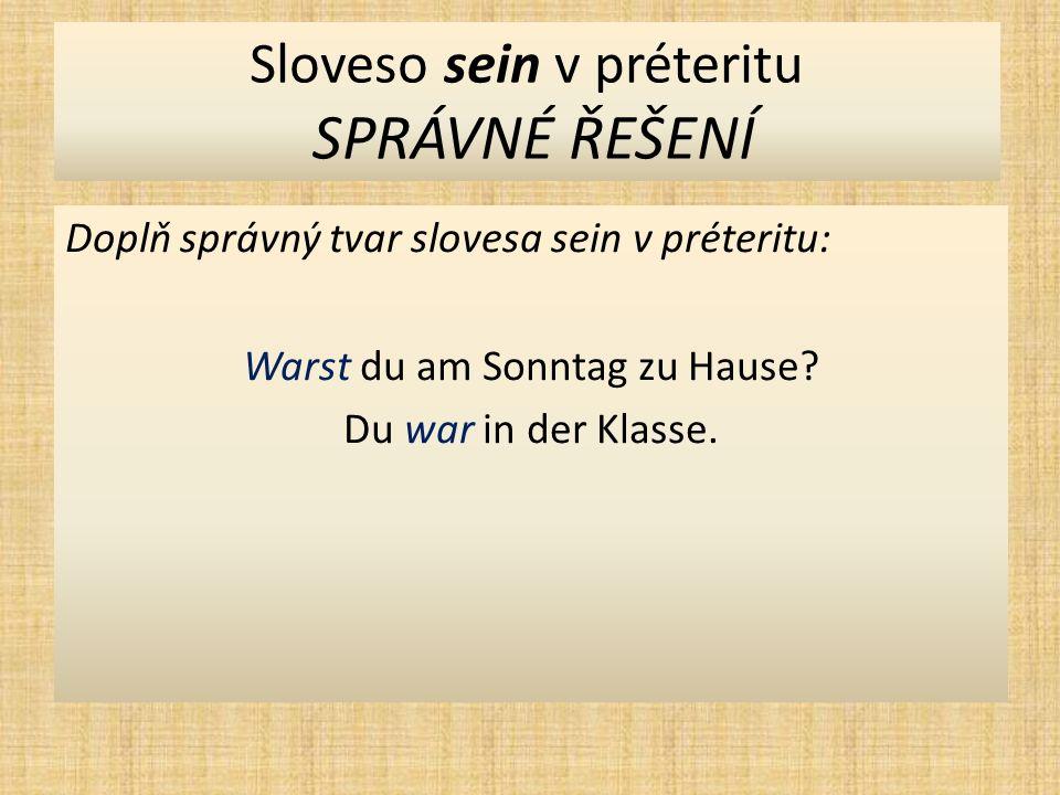 Sloveso sein v préteritu SPRÁVNÉ ŘEŠENÍ Doplň správný tvar slovesa sein v préteritu: Warst du am Sonntag zu Hause.