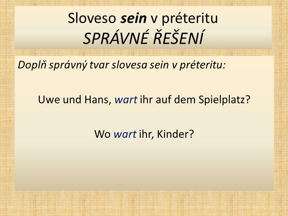 Sloveso sein v préteritu SPRÁVNÉ ŘEŠENÍ Doplň správný tvar slovesa sein v préteritu: Uwe und Hans, wart ihr auf dem Spielplatz.
