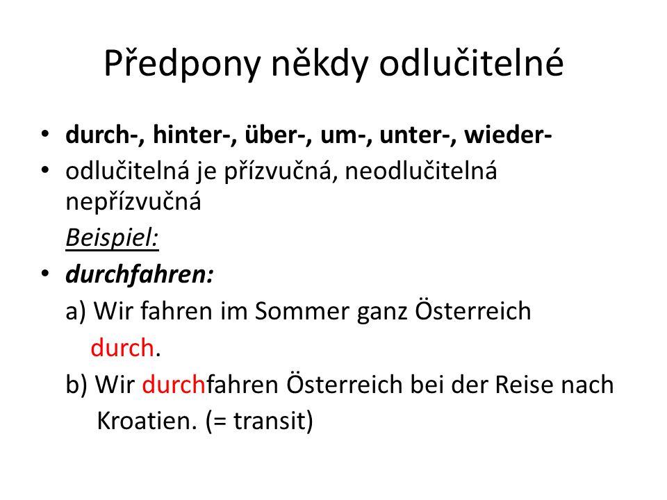 Předpony někdy odlučitelné durch-, hinter-, über-, um-, unter-, wieder- odlučitelná je přízvučná, neodlučitelná nepřízvučná Beispiel: durchfahren: a) Wir fahren im Sommer ganz Österreich durch.