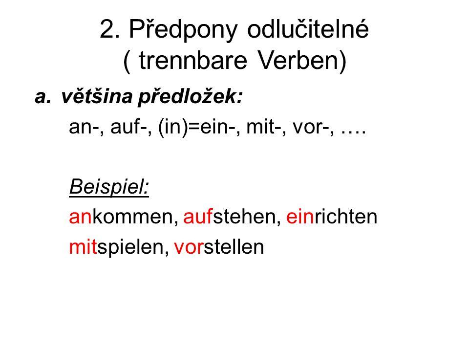 2. Předpony odlučitelné ( trennbare Verben) a.většina předložek: an-, auf-, (in)=ein-, mit-, vor-, …. Beispiel: ankommen, aufstehen, einrichten mitspi