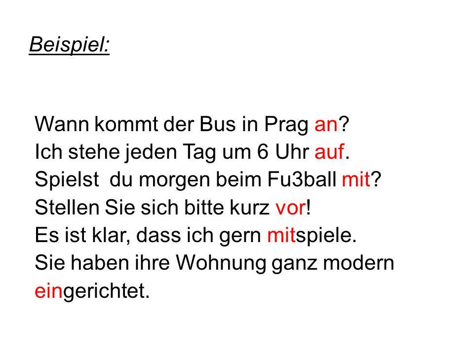 Beispiel: Wann kommt der Bus in Prag an. Ich stehe jeden Tag um 6 Uhr auf.
