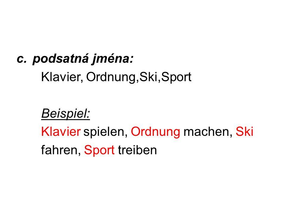 c.podsatná jména: Klavier, Ordnung,Ski,Sport Beispiel: Klavier spielen, Ordnung machen, Ski fahren, Sport treiben