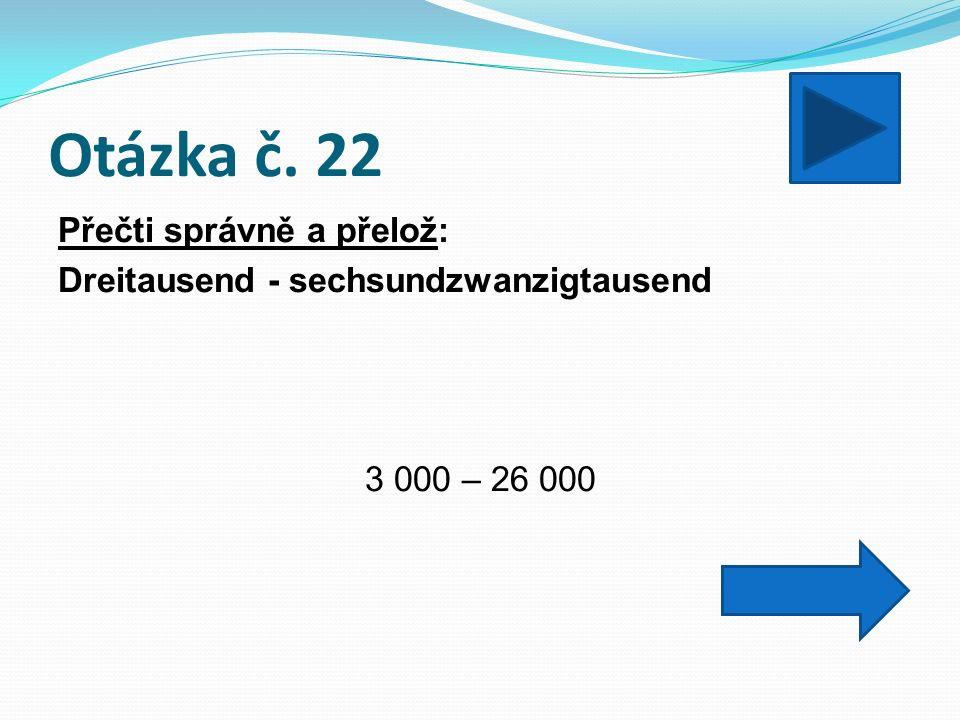 Otázka č. 22 Přečti správně a přelož: Dreitausend - sechsundzwanzigtausend 3 000 – 26 000