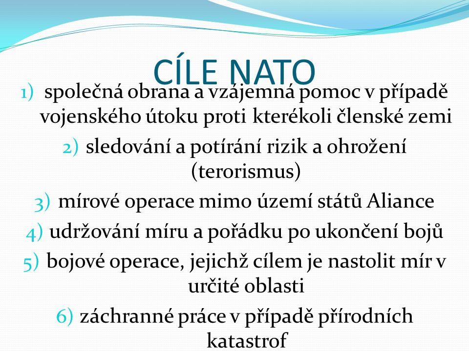 CÍLE NATO 1) společná obrana a vzájemná pomoc v případě vojenského útoku proti kterékoli členské zemi 2) sledování a potírání rizik a ohrožení (terori