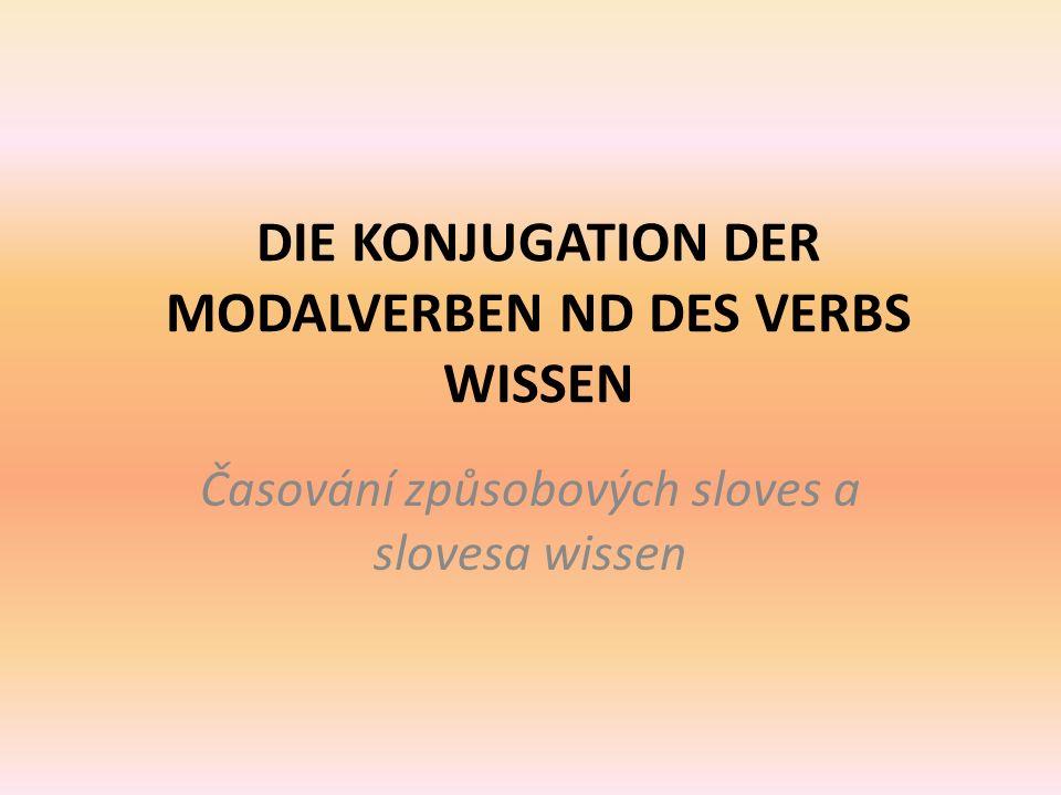 DIE KONJUGATION DER MODALVERBEN ND DES VERBS WISSEN Časování způsobových sloves a slovesa wissen