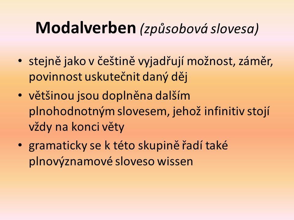 Modalverben (způsobová slovesa) stejně jako v češtině vyjadřují možnost, záměr, povinnost uskutečnit daný děj většinou jsou doplněna dalším plnohodnotným slovesem, jehož infinitiv stojí vždy na konci věty gramaticky se k této skupině řadí také plnovýznamové sloveso wissen
