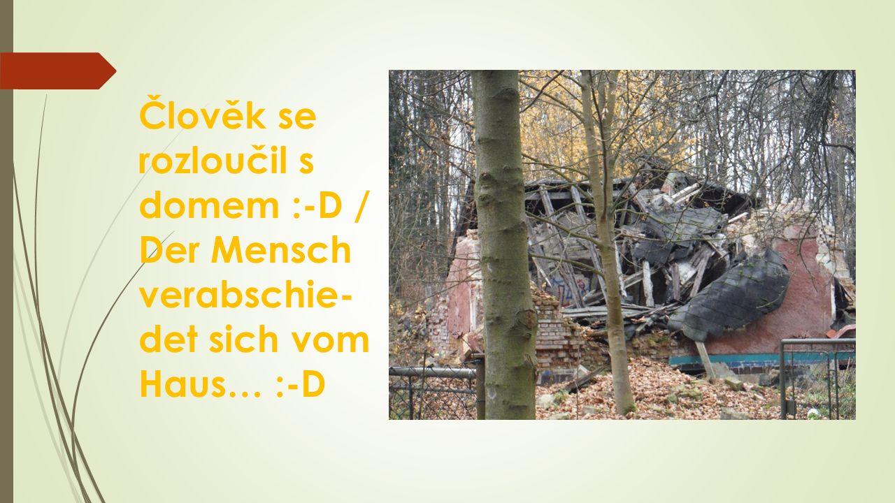 Člověk se rozloučil s domem :-D / Der Mensch verabschie- det sich vom Haus… :-D