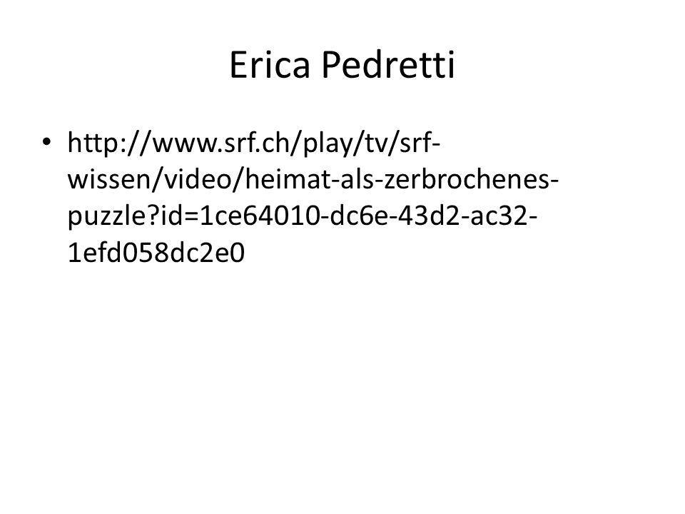 Erica Pedretti http://www.srf.ch/play/tv/srf- wissen/video/heimat-als-zerbrochenes- puzzle?id=1ce64010-dc6e-43d2-ac32- 1efd058dc2e0