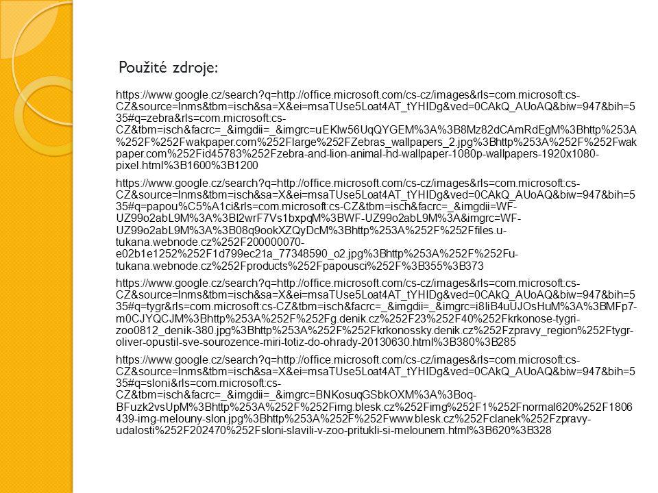 Použité zdroje: https://www.google.cz/search q=http://office.microsoft.com/cs-cz/images&rls=com.microsoft:cs- CZ&source=lnms&tbm=isch&sa=X&ei=msaTUse5Loat4AT_tYHIDg&ved=0CAkQ_AUoAQ&biw=947&bih=5 35#q=zebra&rls=com.microsoft:cs- CZ&tbm=isch&facrc=_&imgdii=_&imgrc=uEKIw56UqQYGEM%3A%3B8Mz82dCAmRdEgM%3Bhttp%253A %252F%252Fwakpaper.com%252Flarge%252FZebras_wallpapers_2.jpg%3Bhttp%253A%252F%252Fwak paper.com%252Fid45783%252Fzebra-and-lion-animal-hd-wallpaper-1080p-wallpapers-1920x1080- pixel.html%3B1600%3B1200 https://www.google.cz/search q=http://office.microsoft.com/cs-cz/images&rls=com.microsoft:cs- CZ&source=lnms&tbm=isch&sa=X&ei=msaTUse5Loat4AT_tYHIDg&ved=0CAkQ_AUoAQ&biw=947&bih=5 35#q=papou%C5%A1ci&rls=com.microsoft:cs-CZ&tbm=isch&facrc=_&imgdii=WF- UZ99o2abL9M%3A%3BI2wrF7Vs1bxpqM%3BWF-UZ99o2abL9M%3A&imgrc=WF- UZ99o2abL9M%3A%3B08q9ookXZQyDcM%3Bhttp%253A%252F%252Ffiles.u- tukana.webnode.cz%252F200000070- e02b1e1252%252F1d799ec21a_77348590_o2.jpg%3Bhttp%253A%252F%252Fu- tukana.webnode.cz%252Fproducts%252Fpapousci%252F%3B355%3B373 https://www.google.cz/search q=http://office.microsoft.com/cs-cz/images&rls=com.microsoft:cs- CZ&source=lnms&tbm=isch&sa=X&ei=msaTUse5Loat4AT_tYHIDg&ved=0CAkQ_AUoAQ&biw=947&bih=5 35#q=tygr&rls=com.microsoft:cs-CZ&tbm=isch&facrc=_&imgdii=_&imgrc=i8IiB4uUJOsHuM%3A%3BMFp7- m0CJYQCJM%3Bhttp%253A%252F%252Fg.denik.cz%252F23%252F40%252Fkrkonose-tygri- zoo0812_denik-380.jpg%3Bhttp%253A%252F%252Fkrkonossky.denik.cz%252Fzpravy_region%252Ftygr- oliver-opustil-sve-sourozence-miri-totiz-do-ohrady-20130630.html%3B380%3B285 https://www.google.cz/search q=http://office.microsoft.com/cs-cz/images&rls=com.microsoft:cs- CZ&source=lnms&tbm=isch&sa=X&ei=msaTUse5Loat4AT_tYHIDg&ved=0CAkQ_AUoAQ&biw=947&bih=5 35#q=sloni&rls=com.microsoft:cs- CZ&tbm=isch&facrc=_&imgdii=_&imgrc=BNKosuqGSbkOXM%3A%3Boq- BFuzk2vsUpM%3Bhttp%253A%252F%252Fimg.blesk.cz%252Fimg%252F1%252Fnormal620%252F1806 439-img-melouny-slon.jpg%3Bhttp%253A%252F%252Fwww.blesk.cz%252Fclanek%252Fzpravy- udalo