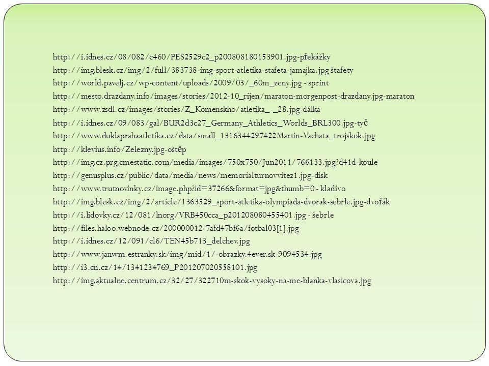 http://i.idnes.cz/08/082/c460/PES2529c2_p200808180153901.jpg-p ř ekážky http://img.blesk.cz/img/2/full/383738-img-sport-atletika-stafeta-jamajka.jpg štafety http://world.pavelj.cz/wp-content/uploads/2009/03/_60m_zeny.jpg - sprint http://mesto.drazdany.info/images/stories/2012-10_rijen/maraton-morgenpost-drazdany.jpg-maraton http://www.zsdl.cz/images/stories/Z_Komenskho/atletika_-_28.jpg-dálka http://i.idnes.cz/09/083/gal/BUR2d3c27_Germany_Athletics_Worlds_BRL300.jpg-ty č http://www.duklaprahaatletika.cz/data/small_1316344297422Martin-Vachata_trojskok.jpg http://klevius.info/Zelezny.jpg-ošt ě p http://img.cz.prg.cmestatic.com/media/images/750x750/Jun2011/766133.jpg d41d-koule http://genusplus.cz/public/data/media/news/memorialturnovvitez1.jpg-disk http://www.trutnovinky.cz/image.php id=37266&format=jpg&thumb=0 - kladivo http://img.blesk.cz/img/2/article/1363529_sport-atletika-olympiada-dvorak-sebrle.jpg-dvo ř ák http://i.lidovky.cz/12/081/lnorg/VRB450cca_p201208080455401.jpg - šebrle http://files.haloo.webnode.cz/200000012-7afd47bf6a/fotbal03[1].jpg http://i.idnes.cz/12/091/cl6/TEN45b713_delchev.jpg http://www.janwm.estranky.sk/img/mid/1/-obrazky.4ever.sk-9094534.jpg http://i3.cn.cz/14/1341234769_P201207020558101.jpg http://img.aktualne.centrum.cz/32/27/322710m-skok-vysoky-na-me-blanka-vlasicova.jpg