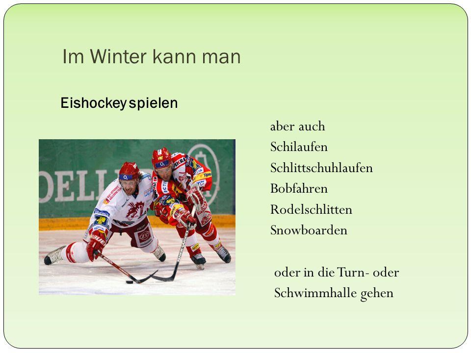 Im Winter kann man Eishockey spielen aber auch Schilaufen Schlittschuhlaufen Bobfahren Rodelschlitten Snowboarden oder in die Turn- oder Schwimmhalle gehen