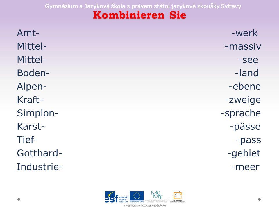 Gymnázium a Jazyková škola s právem státní jazykové zkoušky Svitavy Kombinieren Sie Amt- -werk Mittel- -massiv Mittel- -see Boden- -land Alpen- -ebene Kraft- -zweige Simplon- -sprache Karst- -pässe Tief- -pass Gotthard- -gebiet Industrie- -meer