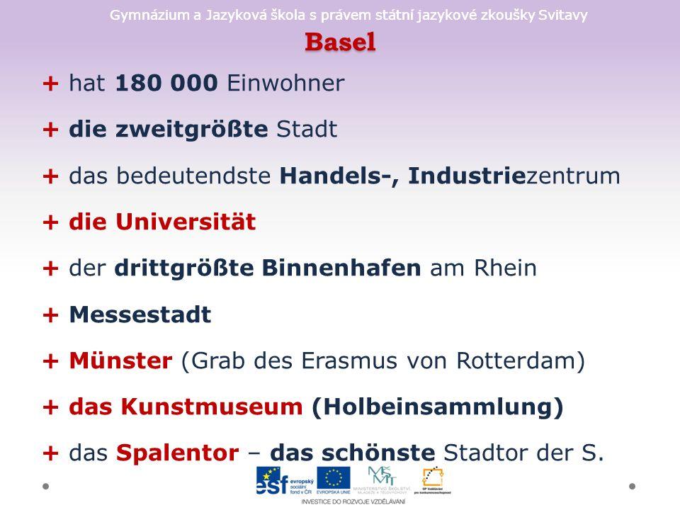 Gymnázium a Jazyková škola s právem státní jazykové zkoušky Svitavy Basel + hat 180 000 Einwohner + die zweitgrößte Stadt + das bedeutendste Handels-, Industriezentrum + die Universität + der drittgrößte Binnenhafen am Rhein + Messestadt + Münster (Grab des Erasmus von Rotterdam) + das Kunstmuseum (Holbeinsammlung) + das Spalentor – das schönste Stadtor der S.