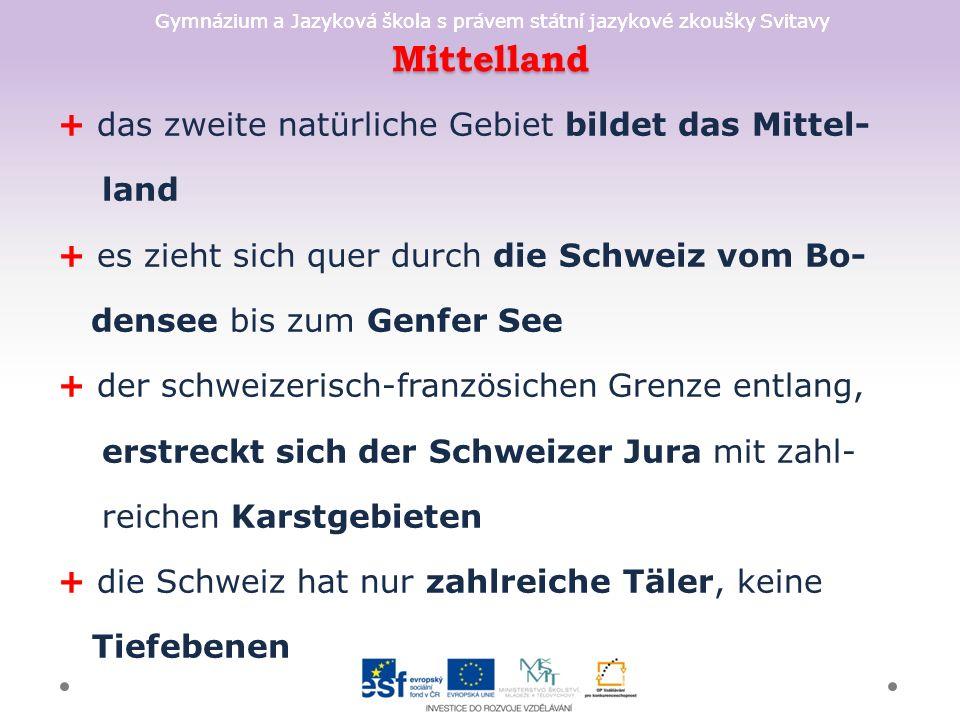 Gymnázium a Jazyková škola s právem státní jazykové zkoušky Svitavy Mittelland + das zweite natürliche Gebiet bildet das Mittel- land + es zieht sich quer durch die Schweiz vom Bo- densee bis zum Genfer See + der schweizerisch-französichen Grenze entlang, erstreckt sich der Schweizer Jura mit zahl- reichen Karstgebieten + die Schweiz hat nur zahlreiche Täler, keine Tiefebenen