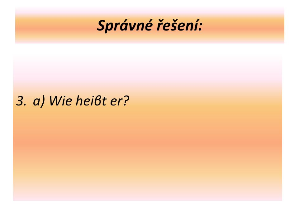 Správné řešení: 3. a) Wie heiβt er