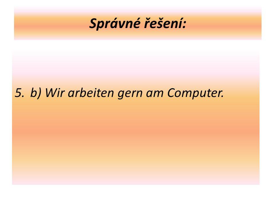 Správné řešení: 5.b) Wir arbeiten gern am Computer.