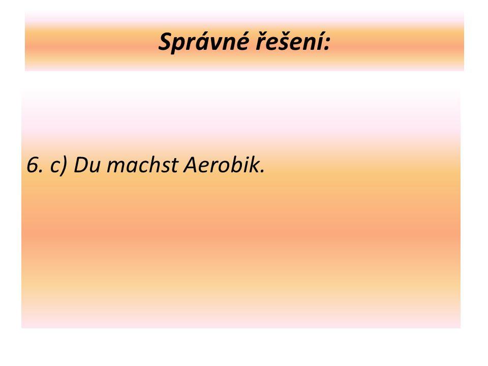 Správné řešení: 6. c) Du machst Aerobik.