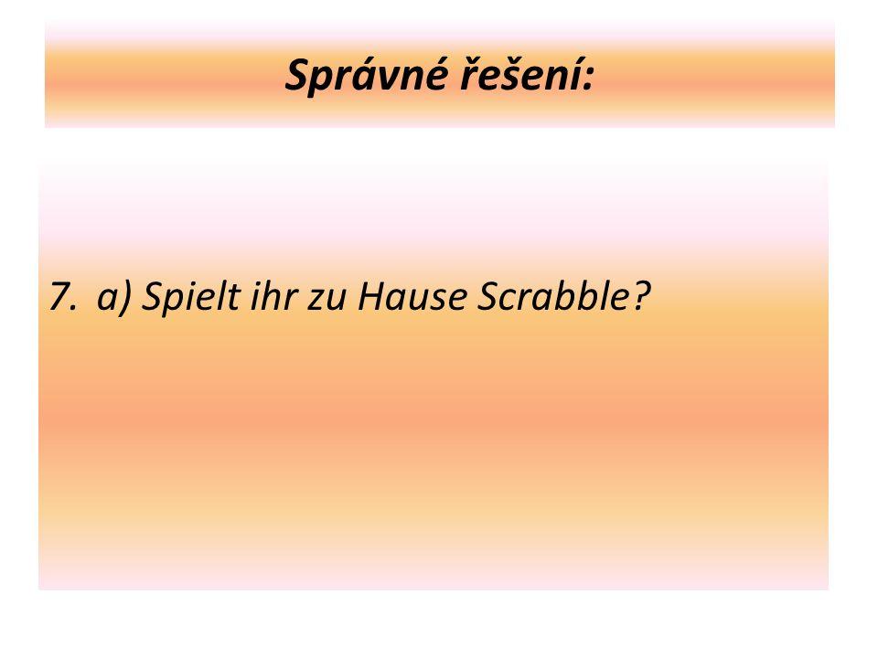 Správné řešení: 7. a) Spielt ihr zu Hause Scrabble