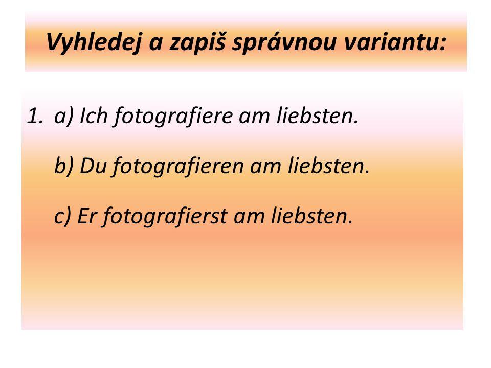 Vyhledej a zapiš správnou variantu: 1.a) Ich fotografiere am liebsten.