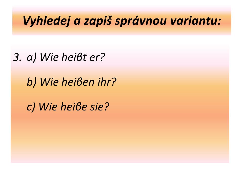 Vyhledej a zapiš správnou variantu: 3. a) Wie heiβt er b) Wie heiβen ihr c) Wie heiβe sie