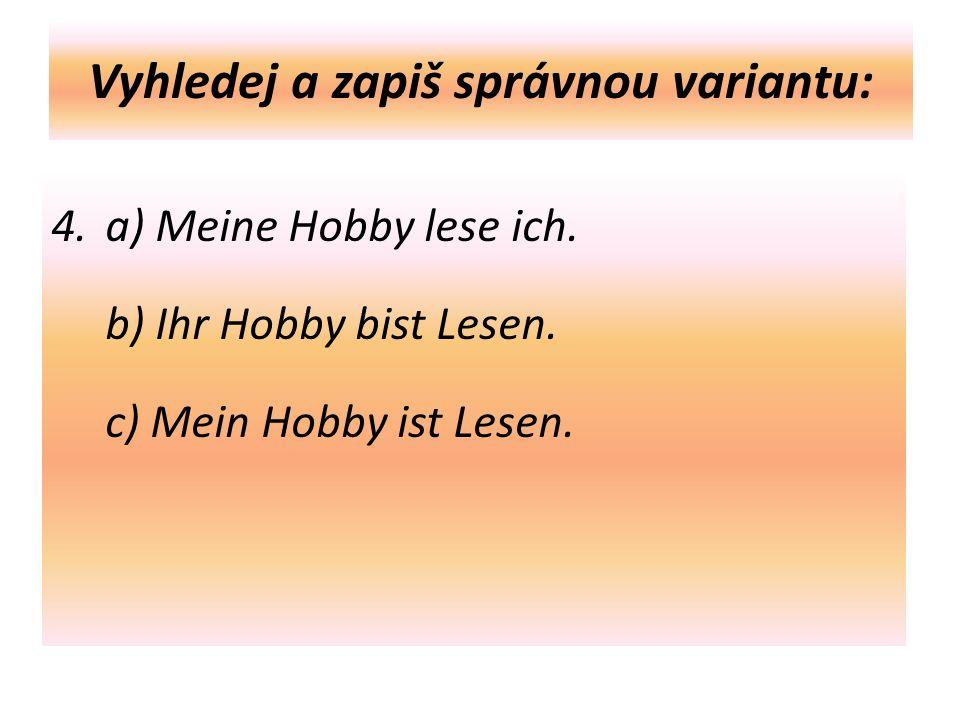 Vyhledej a zapiš správnou variantu: 4. a) Meine Hobby lese ich.