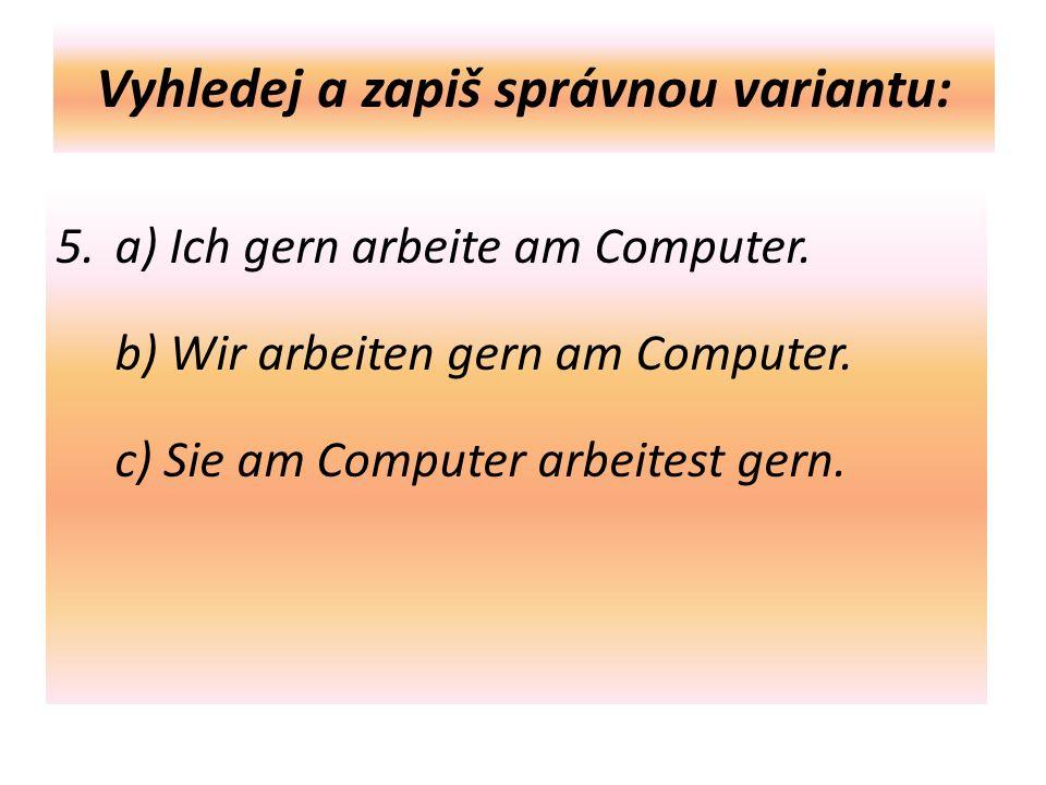 Vyhledej a zapiš správnou variantu: 5. a) Ich gern arbeite am Computer.