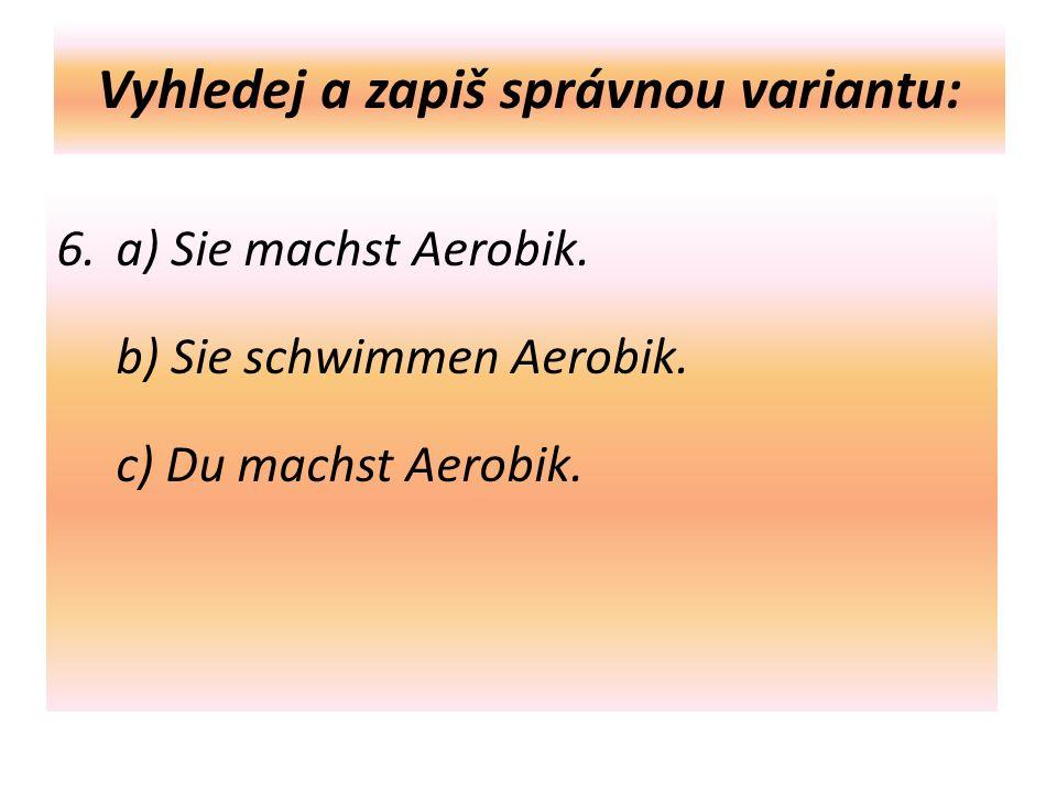 Vyhledej a zapiš správnou variantu: 6. a) Sie machst Aerobik.