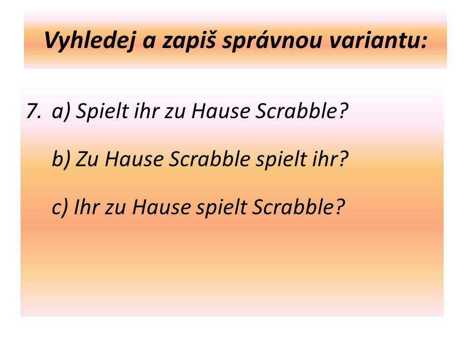 Vyhledej a zapiš správnou variantu: 7. a) Spielt ihr zu Hause Scrabble.