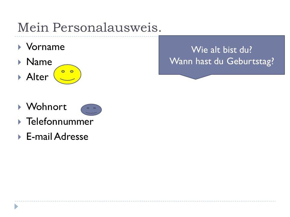 Mein Personalausweis.  Vorname  Name  Alter  Wohnort  Telefonnummer  E-mail Adresse Wie alt bist du? Wann hast du Geburtstag?