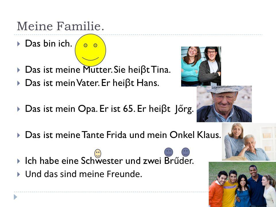 Meine Familie.  Das bin ich.  Das ist meine Mutter. Sie hei β t Tina.  Das ist mein Vater. Er hei β t Hans.  Das ist mein Opa. Er ist 65. Er hei β