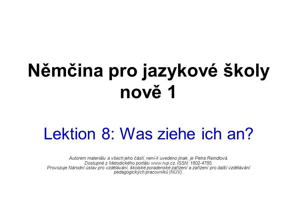 Němčina pro jazykové školy nově 1 Lektion 8: Was ziehe ich an? Autorem materiálu a všech jeho částí, není-li uvedeno jinak, je Petra Reindlová. Dostup