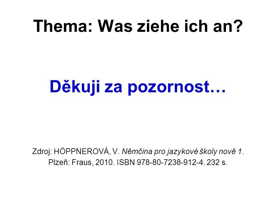 Thema: Was ziehe ich an? Děkuji za pozornost… Zdroj: HÖPPNEROVÁ, V. Němčina pro jazykové školy nově 1. Plzeň: Fraus, 2010. ISBN 978-80-7238-912-4. 232