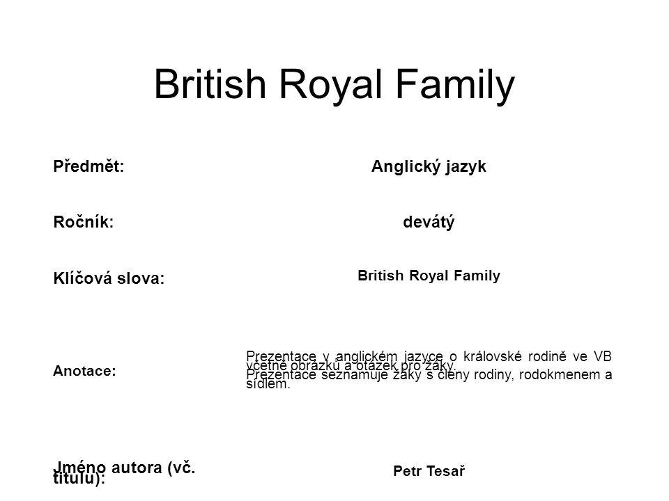 British Royal Family Předmět:Anglický jazyk Ročník:devátý Klíčová slova: British Royal Family Anotace: Prezentace v anglickém jazyce o královské rodině ve VB včetně obrázků a otázek pro žáky.