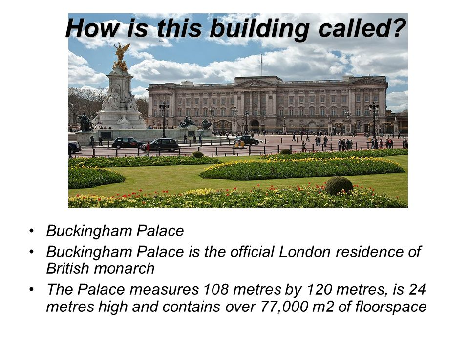 How is this building called? Buckingham Palace Buckingham Palace is the official London residence of British monarch The Palace measures 108 metres by