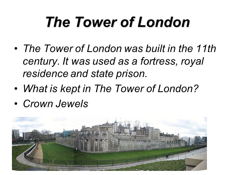 The Tower of London The Tower of London was built in the 11th century. It was used as a fortress, royal residence and state prison. What is kept in Th
