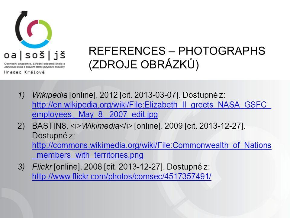 REFERENCES – PHOTOGRAPHS (ZDROJE OBRÁZKŮ) 1)Wikipedia [online]. 2012 [cit. 2013-03-07]. Dostupné z: http://en.wikipedia.org/wiki/File:Elizabeth_II_gre