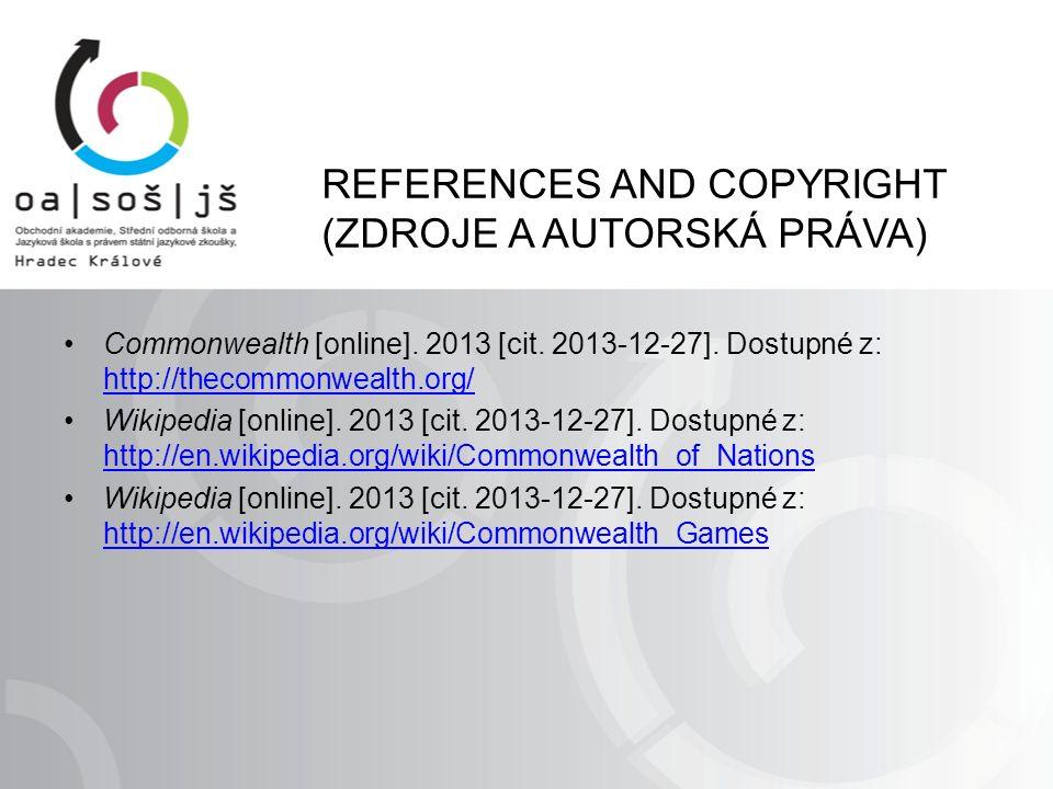REFERENCES AND COPYRIGHT (ZDROJE A AUTORSKÁ PRÁVA) Commonwealth [online]. 2013 [cit. 2013-12-27]. Dostupné z: http://thecommonwealth.org/ http://theco