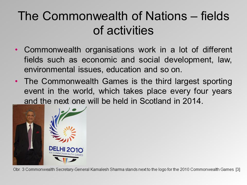The Commonwealth of Nations – fields of activities Commonwealth organisations work in a lot of different fields such as economic and social development, law, environmental issues, education and so on.