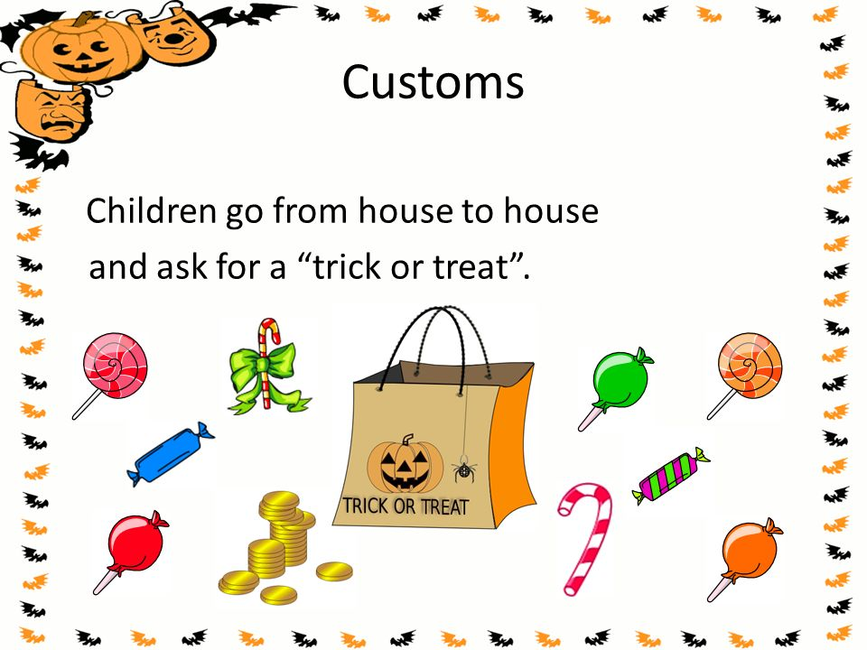 "Customs Children go from house to house and ask for a ""trick or treat""."