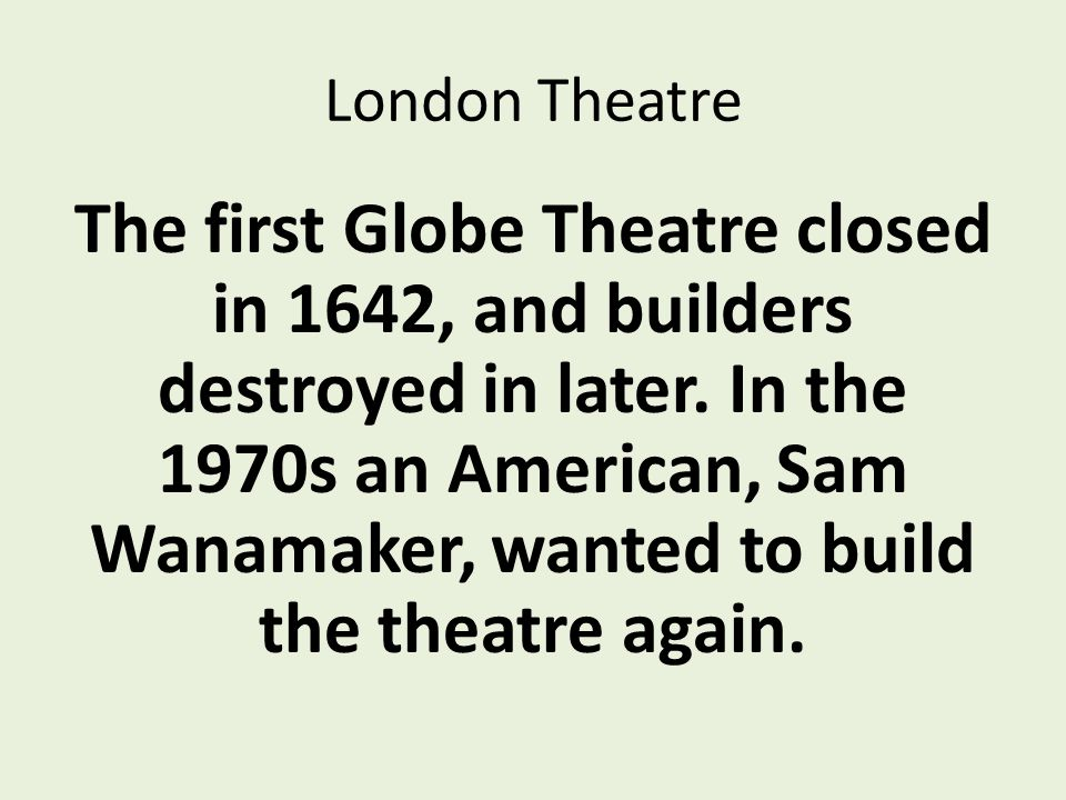 London Theatre The first Globe Theatre closed in 1642, and builders destroyed in later.