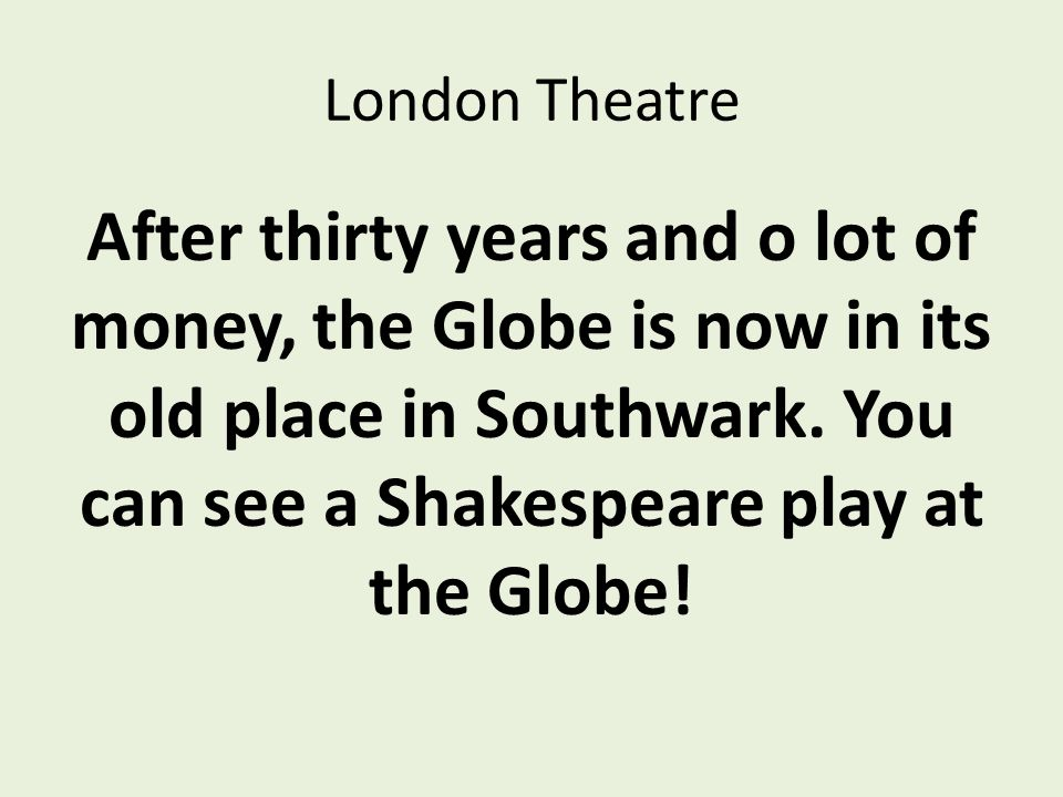 London Theatre After thirty years and o lot of money, the Globe is now in its old place in Southwark.