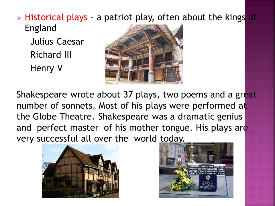  Historical plays – a patriot play, often about the kings of England Julius Caesar Richard III Henry V Shakespeare wrote about 37 plays, two poems an