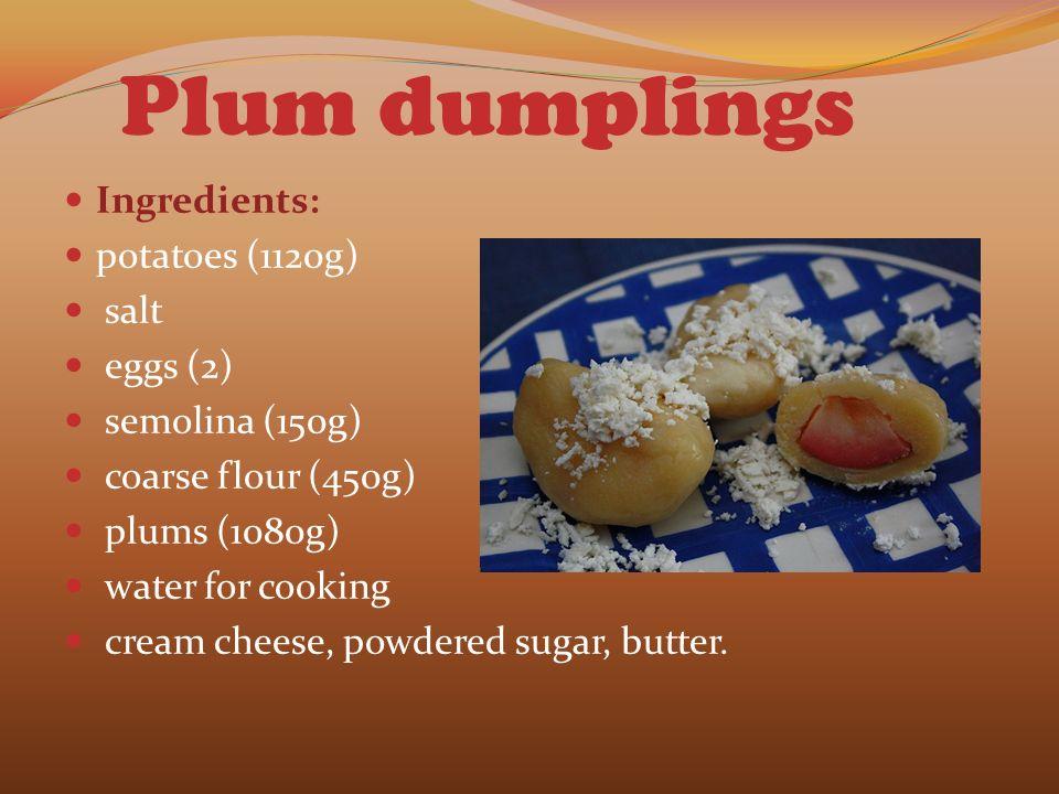 Plum dumplings Ingredients: potatoes (1120g) salt eggs (2) semolina (150g) coarse flour (450g) plums (1080g) water for cooking cream cheese, powdered sugar, butter.
