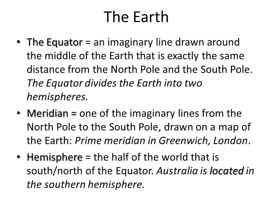 The Earth The Equator The Equator = an imaginary line drawn around the middle of the Earth that is exactly the same distance from the North Pole and t